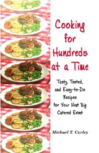 Cooking for Hundreds at a Time: Tasty, Tested, and Easy-to-Do Recipes for Your Next Big Catered Event by Michael T. Curley (August 15, 2001) Spiral-bound 1 PDF