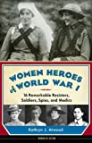 Kathryn J. Atwood Women Heroes of World War I: 16 Remarkable Resisters, Soldiers, Spies & Medics (Women of Action)