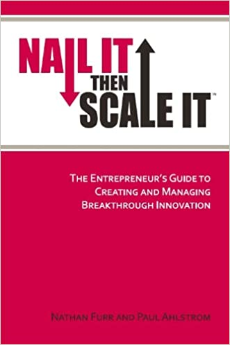 Nail It then Scale It: The Entrepreneur's Guide to Creating and Managing Breakthrough Innovation