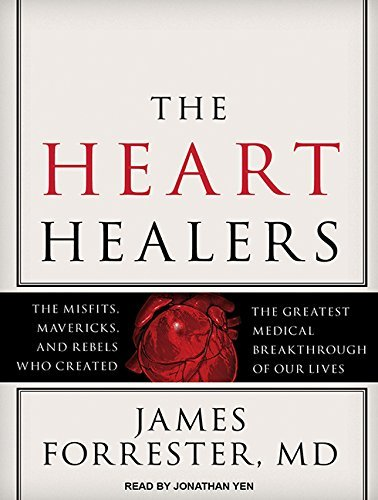 The Heart Healers: The Misfits, Mavericks, and Rebels Who Created the Greatest Medical Breakthrough of Our Lives by James Forrester M.D. (2015-09-29)