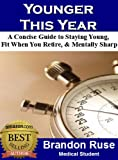 Younger This Year: A Concise Guide To Staying Young, Fit When You Retire, & Staying Mentally Sharp