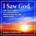 I Saw God: The True Story of a Young Boy's Miraculous Return from Death (       UNABRIDGED) by James Anderson Narrated by Chaz Allen
