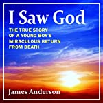 I Saw God: The True Story of a Young Boy's Miraculous Return from Death | James Anderson