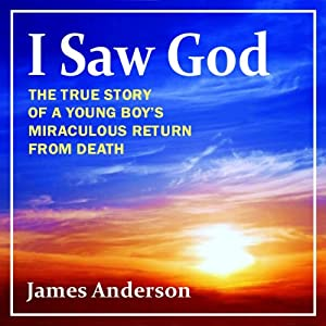 I Saw God: The True Story of a Young Boy's Miraculous Return from Death | [James Anderson]