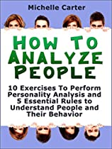 How To Analyse People: 10 Exercises To Perform Personality Analysis And 5 Essential Rules To Understand People And Their Behaviour (how To Analyse People, Reading People, Body Language)