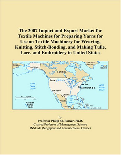 The 2007 Import and Export Market for Textile Machines for Preparing Yarns for Use on Textile Machinery for Weaving, Knitting, Stitch-Bonding, and Making Tulle, Lace, and Embroidery in United States