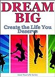 Dream Big; Create the Life you Deserve! (Dreams, Goals, goal setting)