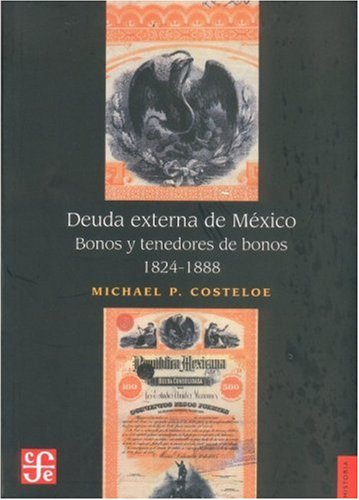 Deuda externa de M xico. Bonos y tenedores de bonos, 1824-1888 (Historia) (Spanish Edition)