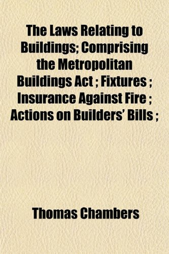 The Laws Relating to Buildings; Comprising the Metropolitan Buildings Act ; Fixtures ; Insurance Against Fire ; Actions on Builders' Bills ;