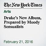 Drake's New Album, Prepared by Moody Sensualists | Jon Caramanica
