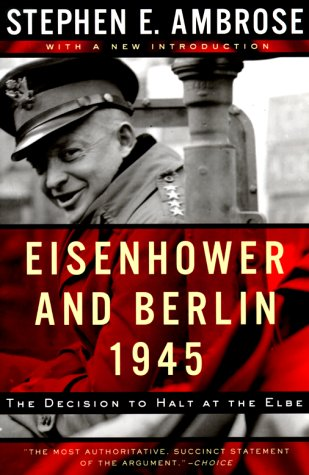 Eisenhower and Berlin, 1945: The Decision to Halt at the Elbe, STEPHEN E. AMBROSE