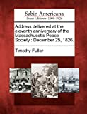 Address delivered at the eleventh anniversary of the Massachusetts Peace Society: December 25, 1826. (1275855172) by Fuller, Timothy