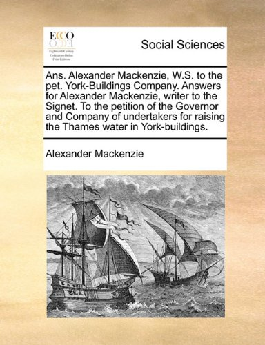 Ans. Alexander Mackenzie, W.S. to the pet. York-Buildings Company. Answers for Alexander Mackenzie, writer to the Signet. To the petition of the ... raising the Thames water in York-buildings.
