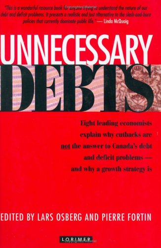 Unnecessary Debts: 8 leading economists explain why cutbacks are not the answer to Canada's debt and deficit problem
