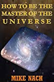 HOW TO BE THE MASTER OF THE UNIVERSE