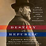 Destiny of the Republic: A Tale of Madness, Medicine and the Murder of a President | Candice Millard