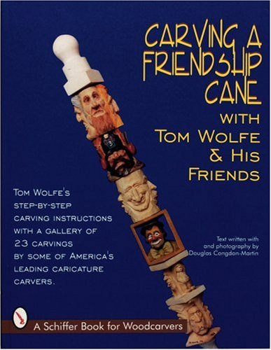 Carving a Friendship Cane With Tom Wolfe & His Friends (Schiffer Book for Woodcarvers), Tom Wolfe, Douglas Congdon-Martin