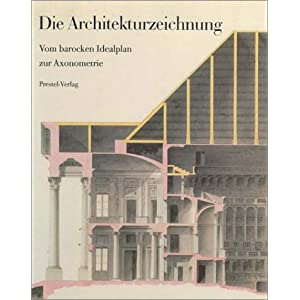 Die Architekturzeichnung. Vom barocken Idealplan zur Axonometrie