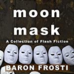 Moon Mask: A Collection of Flash Fiction | Baron Frosti