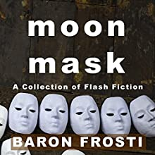 Moon Mask: A Collection of Flash Fiction Audiobook by Baron Frosti Narrated by Shawn Connelly