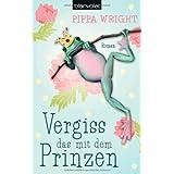 """Vergiss das mit dem Prinzen: Romanvon """"Pippa Wright"""""""