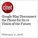 Google May Disconnect the Phone for Its vr Vision of the Future | Richard Nieva,Scott Stein