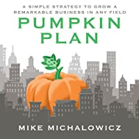 The Pumpkin Plan: A Simple Strategy to Grow a Remarkable Business in Any Field (       UNABRIDGED) by Mike Michalowicz Narrated by Mike Michalowicz