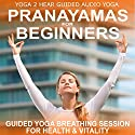Pranayamas for Beginners: Yoga Breathing Exercise Class and Guide Book Audiobook by Yoga 2 Hear Narrated by Sue Fuller