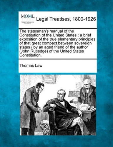 The statesman's manual of the Constitution of the United States: a brief exposition of the true elementary principles of that great compact between ... Rutledge) of the United States Constitution.