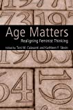 img - for Age Matters: Re-Aligning Feminist Thinking book / textbook / text book