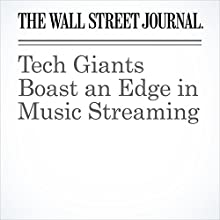 Tech Giants Boast an Edge in Music Streaming Other by Hannah Karp Narrated by Alexander Quincy