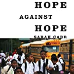 Hope Against Hope: Three Schools, One City, and the Struggle to Educate America's Children | Sarah Carr