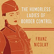 The Humorless Ladies of Border Control: Touring the Punk Underground from Belgrade to Ulaanbaatar Audiobook by Franz Nicolay Narrated by Franz Nicolay