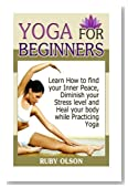 Yoga For Beginners: Learn How to find your Inner Peace, Diminish your Stress level and Heal your body while Practicing Yoga (Yoga For Beginners. yoga for weight loss, yoga for beginners back pain)