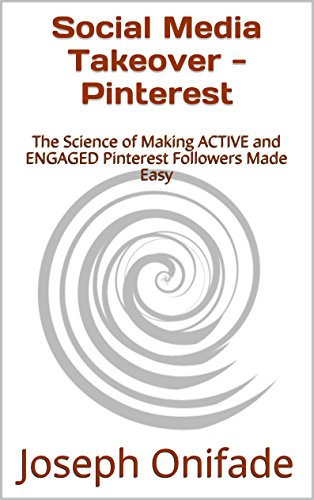 Social Media Takeover – Pinterest: The Science of Making ACTIVE and ENGAGED Pinterest Followers Made Easy
