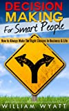 img - for Decision Making For Smart People - How to Always Make The Right Choices In Business & Life (Decision Making, Critical Thinking, Strategy, Strategic Thinking, ... Planning, Problem Solving, Decisive) book / textbook / text book