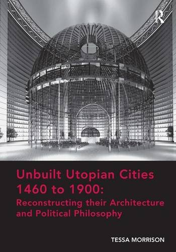 Unbuilt Utopian Cities 1460 to 1900: Reconstructing their Architecture and Political Philosophy, by Tessa Morrison