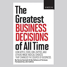 The Greatest Business Decisions of All Time: How Apple, Ford, IBM, Zappos, and Others Made Radical Choices That Changed the Course of Business. (       UNABRIDGED) by Verne Harnish, Editors of Fortune, Jim Collins (foreword) Narrated by Peter Ganim