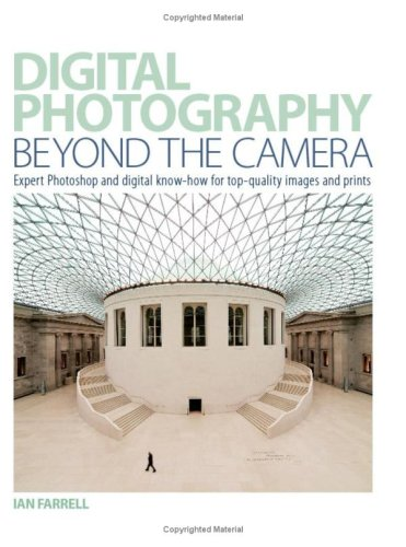 Digital Photography Beyond the Camera: Expert Photoshop and Digital Know-how for Top-quality Images and Prints
