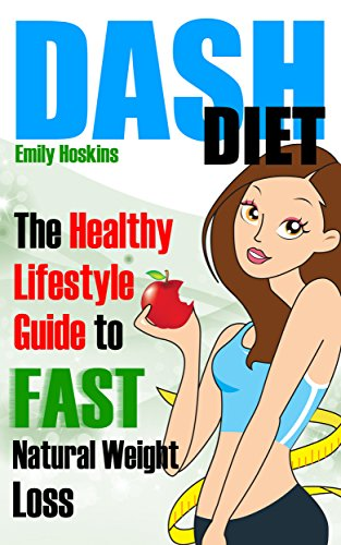 DASH Diet: The Healthy Lifestyle Guide To FAST Natural Weight Loss