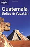 Guatemala, Belize and Yucatan (Lonely Planet Regional Guides)