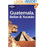 Lonely Planet Guatemala Belize & Yucatan (Lonely Planet Belize, Guatemala & Yucatan)