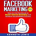 Facebook Marketing: How to Use Facebook to Master Internet Marketing and Achieve Social Media Success Audiobook by Kenneth Lewis Narrated by Paul Cartwright
