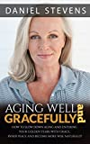 Aging Well And Gracefully: How To Slow Down Aging And Enter Your Golden Years Well With Grace, Inner Peace And Be More Wise Naturally (age, aging, golden years, health, fitness, wellness)