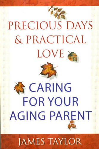 Precious Days and Practical Love: Caring for Your Aging Parent