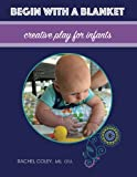 Begin With A Blanket: Creative Play For Infants (Baby Play: Developmental Fun From Birth To Beyond One) (Volume 1)