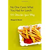 No One Cares What You Had for Lunch: 100 Ideas for Your Blogby Margaret Mason