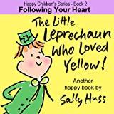 Childrens EBook: THE LITTLE LEPRECHAUN WHO LOVED YELLOW! (Happy Childrens Series - Book 2, Absolutely Delightful St. Patricks Day Picture Book/Bedtime Story about Following Your Heart, age 2-8)
