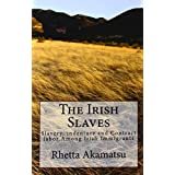 The Irish Slaves: Slavery, Indenture and Contract Labor Among Irish Immigrantsby Rhetta Akamatsu
