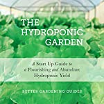 The Hydroponic Garden: A Start Up Guide to a Flourishing and Abundant Hydroponic Yield |  Better Gardening Guides